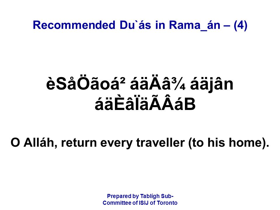 Prepared by Tablígh Sub- Committee of ISIJ of Toronto Recommended Du`ás in Rama_án – (4) èSåÖãoá² áäÄâ¾ áäjân áäÈâÏäÃÂáB O Alláh, return every traveller (to his home).