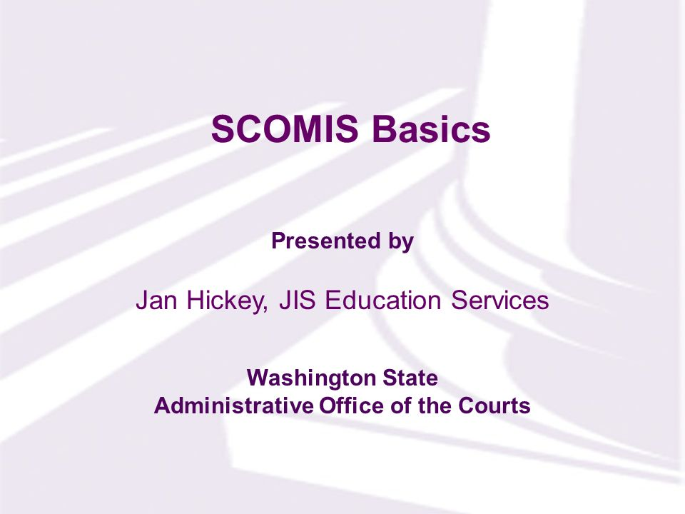 Presented by Washington State Administrative Office of the Courts SCOMIS Basics Jan Hickey, JIS Education Services
