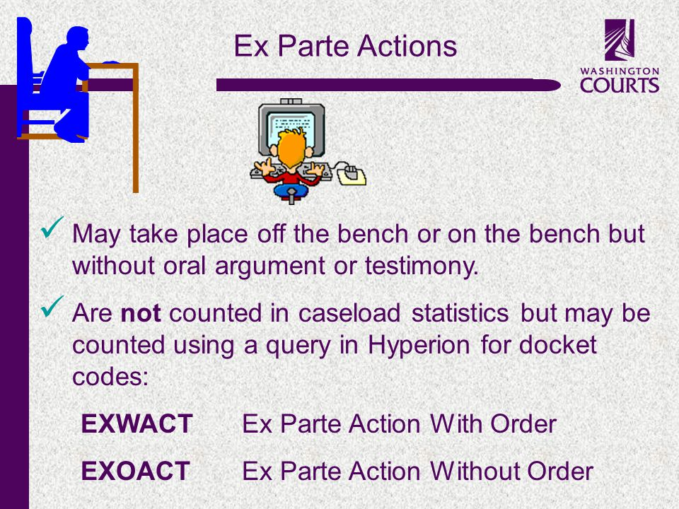 c Ex Parte Actions May take place off the bench or on the bench but without oral argument or testimony. Are not counted in caseload statistics but may