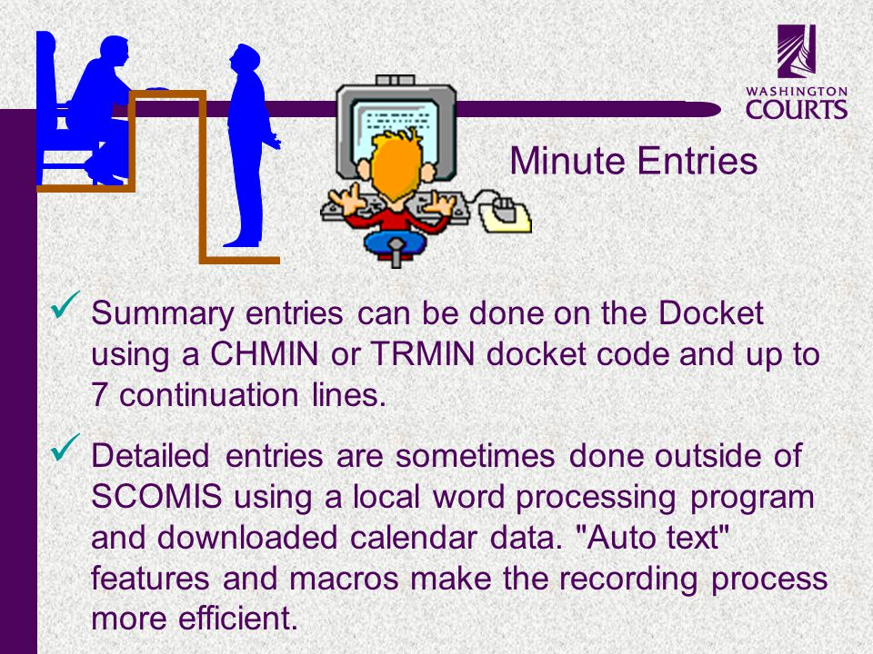 c Minute Entries Summary entries can be done on the Docket using a CHMIN or TRMIN docket code and up to 7 continuation lines. Detailed entries are som