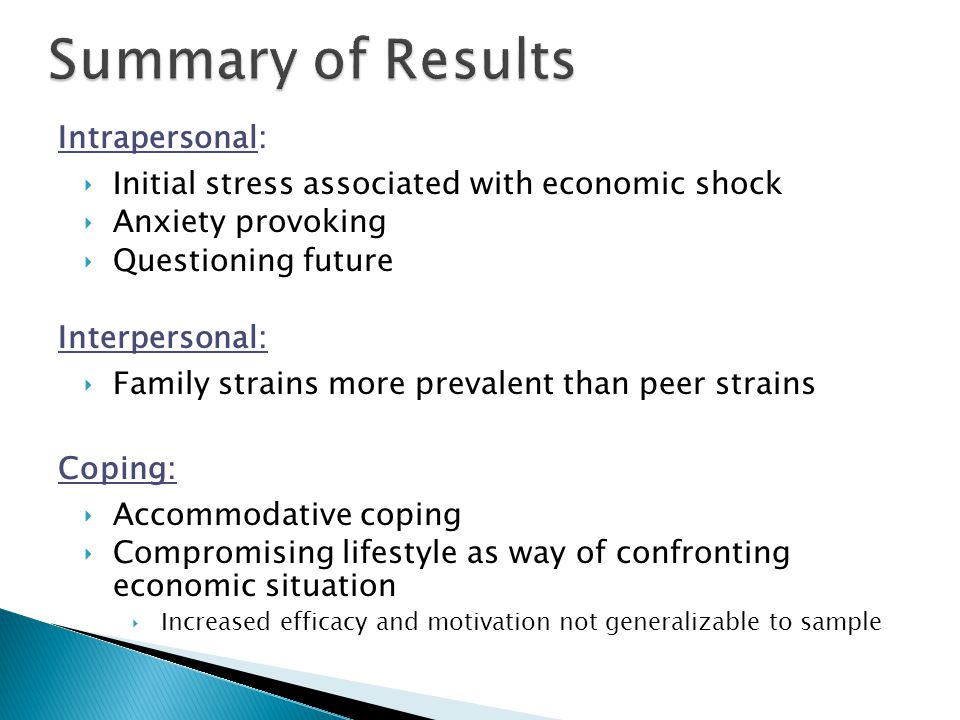 Intrapersonal: ‣Initial stress associated with economic shock ‣Anxiety provoking ‣Questioning future Interpersonal: ‣Family strains more prevalent than peer strains Coping: ‣Accommodative coping ‣Compromising lifestyle as way of confronting economic situation ‣Increased efficacy and motivation not generalizable to sample