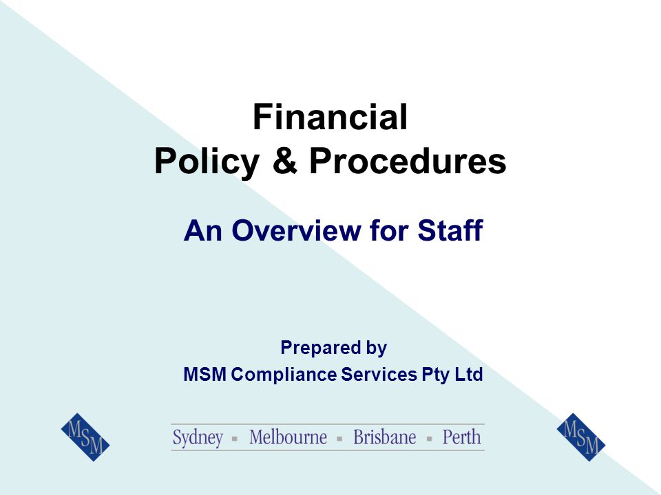 Financial Policy & Procedures An Overview for Staff Prepared by MSM Compliance Services Pty Ltd