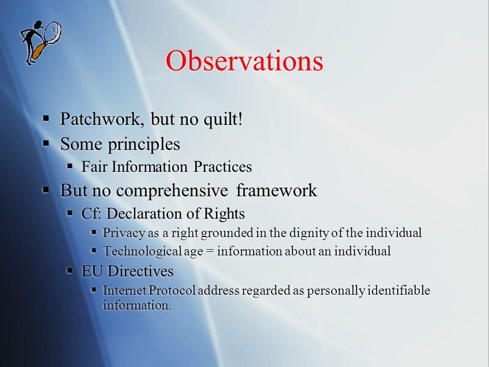 Observations  Patchwork, but no quilt!  Some principles  Fair Information Practices  But no comprehensive framework  Cf: Declaration of Rights 