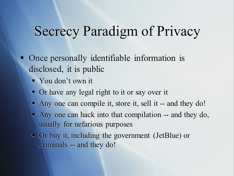 Secrecy Paradigm of Privacy  Once personally identifiable information is disclosed, it is public  You don't own it  Or have any legal right to it o