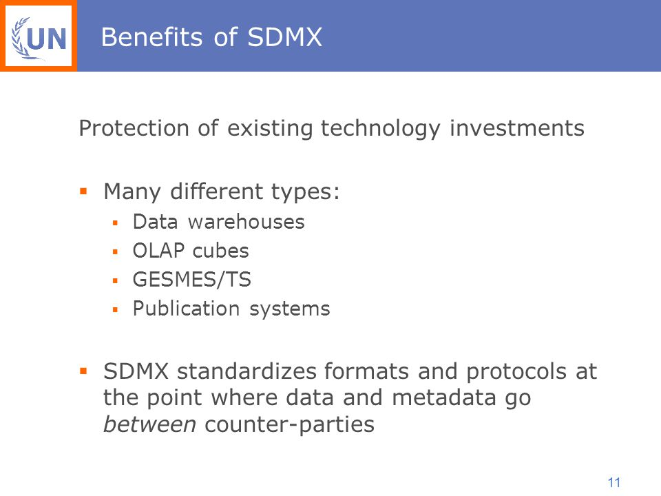 11 Benefits of SDMX Protection of existing technology investments  Many different types:  Data warehouses  OLAP cubes  GESMES/TS  Publication systems  SDMX standardizes formats and protocols at the point where data and metadata go between counter-parties