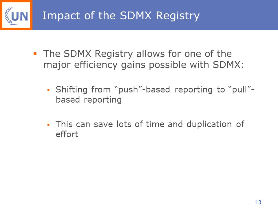 13 Impact of the SDMX Registry  The SDMX Registry allows for one of the major efficiency gains possible with SDMX:  Shifting from push -based reporting to pull - based reporting  This can save lots of time and duplication of effort
