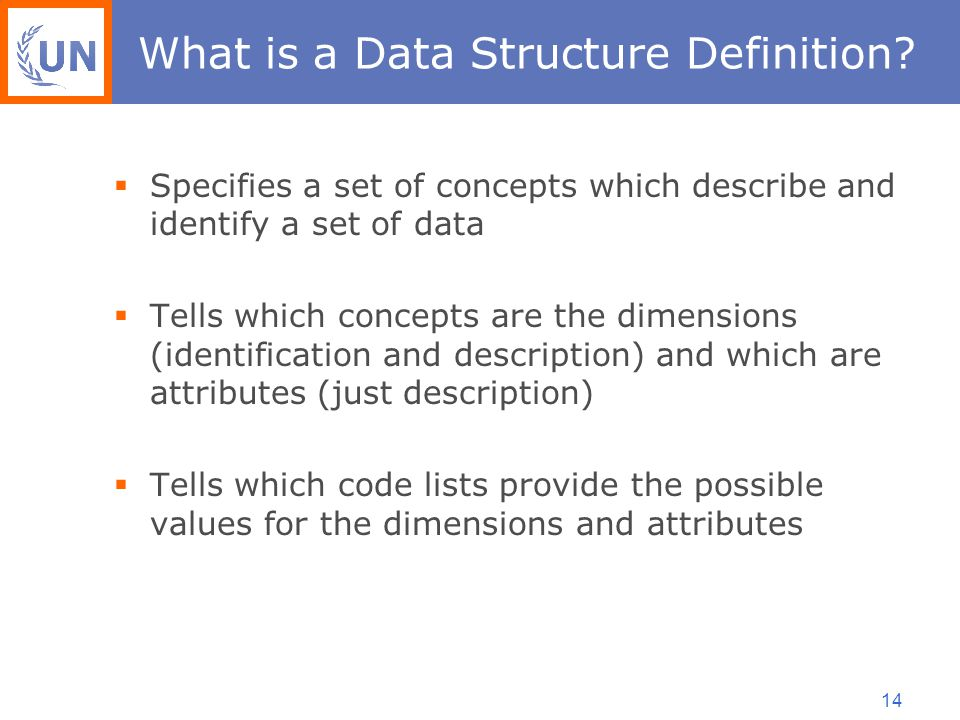 14  Specifies a set of concepts which describe and identify a set of data  Tells which concepts are the dimensions (identification and description) and which are attributes (just description)  Tells which code lists provide the possible values for the dimensions and attributes What is a Data Structure Definition