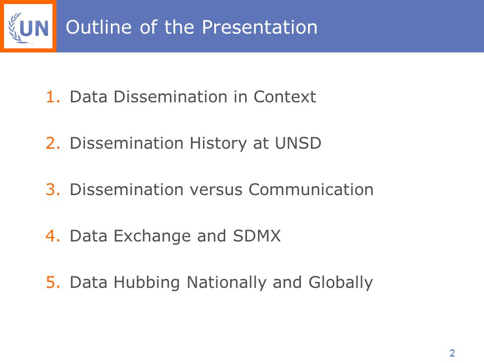 2 Outline of the Presentation 1.Data Dissemination in Context 2.Dissemination History at UNSD 3.Dissemination versus Communication 4.Data Exchange and SDMX 5.Data Hubbing Nationally and Globally