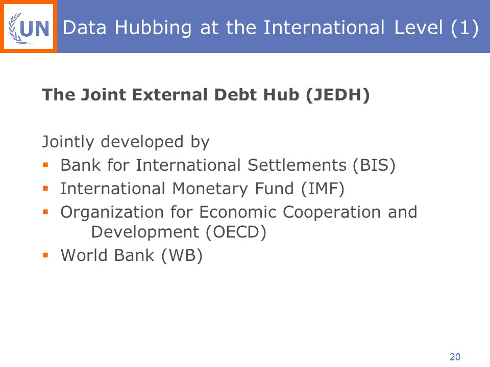 20 Data Hubbing at the International Level (1) The Joint External Debt Hub (JEDH) Jointly developed by  Bank for International Settlements (BIS)  International Monetary Fund (IMF)  Organization for Economic Cooperation and Development (OECD)  World Bank (WB)