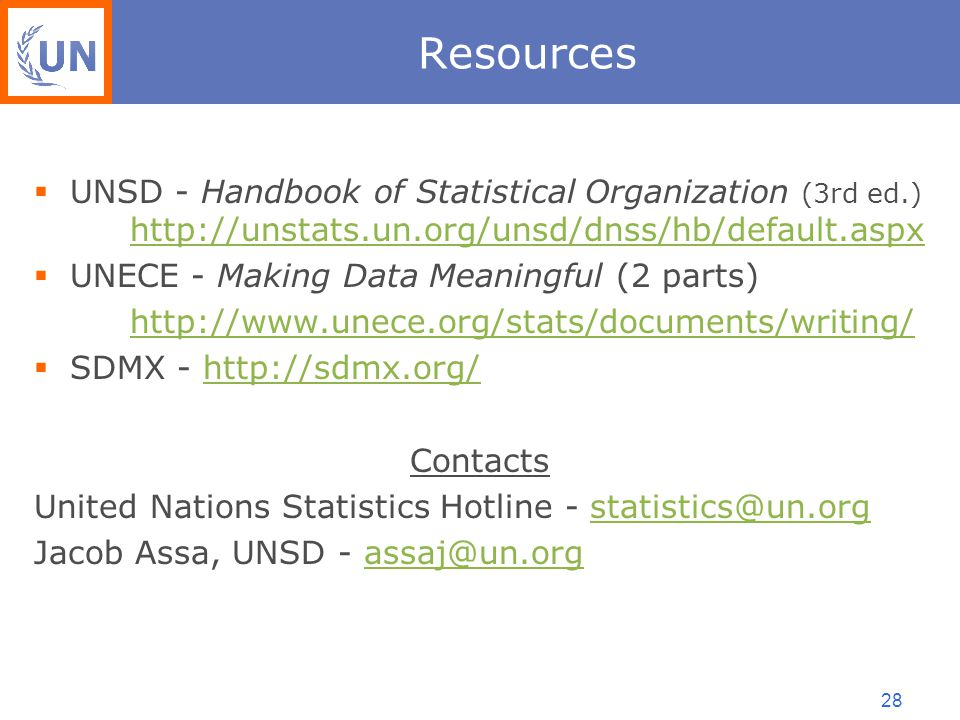 28 Resources  UNSD - Handbook of Statistical Organization (3rd ed.) http://unstats.un.org/unsd/dnss/hb/default.aspx http://unstats.un.org/unsd/dnss/hb/default.aspx  UNECE - Making Data Meaningful (2 parts) http://www.unece.org/stats/documents/writing/  SDMX - http://sdmx.org/http://sdmx.org/ Contacts United Nations Statistics Hotline - statistics@un.orgstatistics@un.org Jacob Assa, UNSD - assaj@un.orgassaj@un.org
