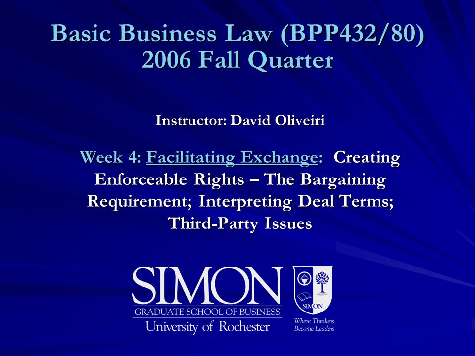 Basic Business Law (BPP432/80) 2006 Fall Quarter Instructor: David Oliveiri Week 4: Facilitating Exchange: Creating Enforceable Rights – The Bargainin