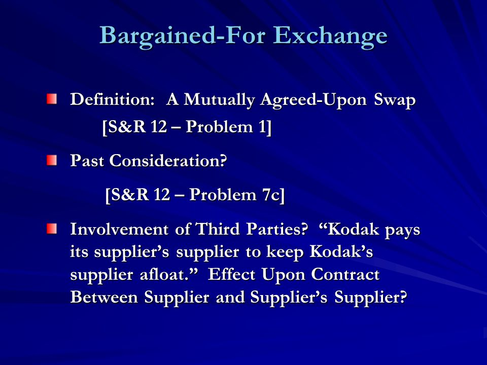 Bargained-For Exchange Definition: A Mutually Agreed-Upon Swap [S&R 12 – Problem 1] [S&R 12 – Problem 1] Past Consideration? [S&R 12 – Problem 7c] [S&