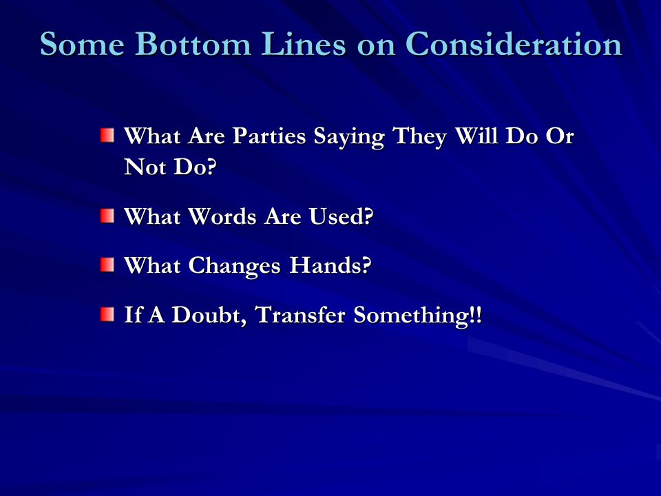 Some Bottom Lines on Consideration What Are Parties Saying They Will Do Or Not Do? What Words Are Used? What Changes Hands? If A Doubt, Transfer Somet