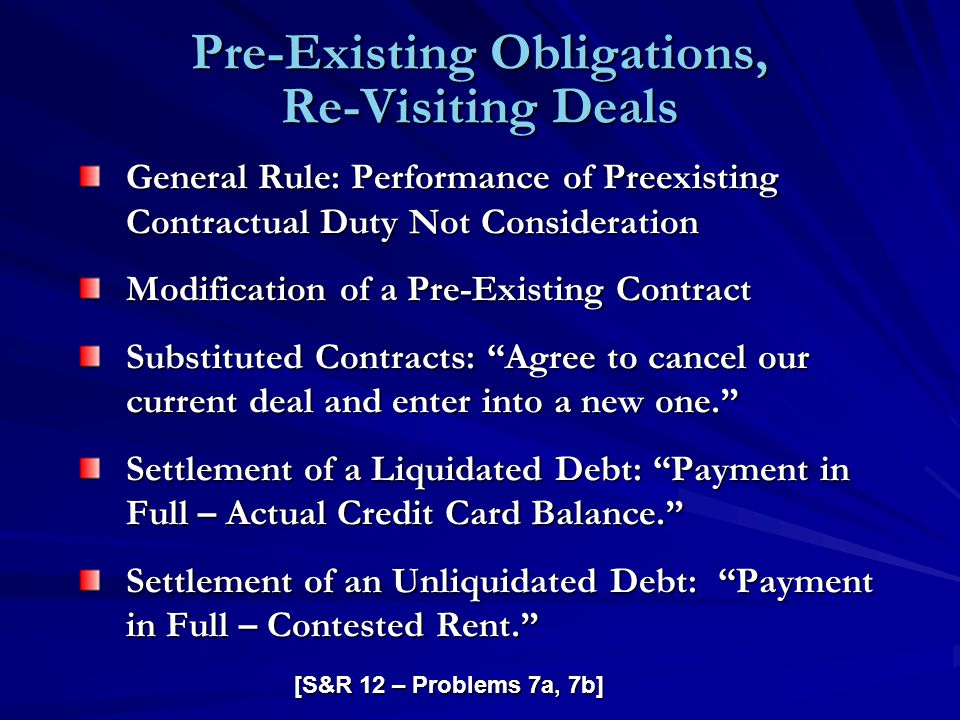 Pre-Existing Obligations, Re-Visiting Deals General Rule: Performance of Preexisting Contractual Duty Not Consideration Modification of a Pre-Existing