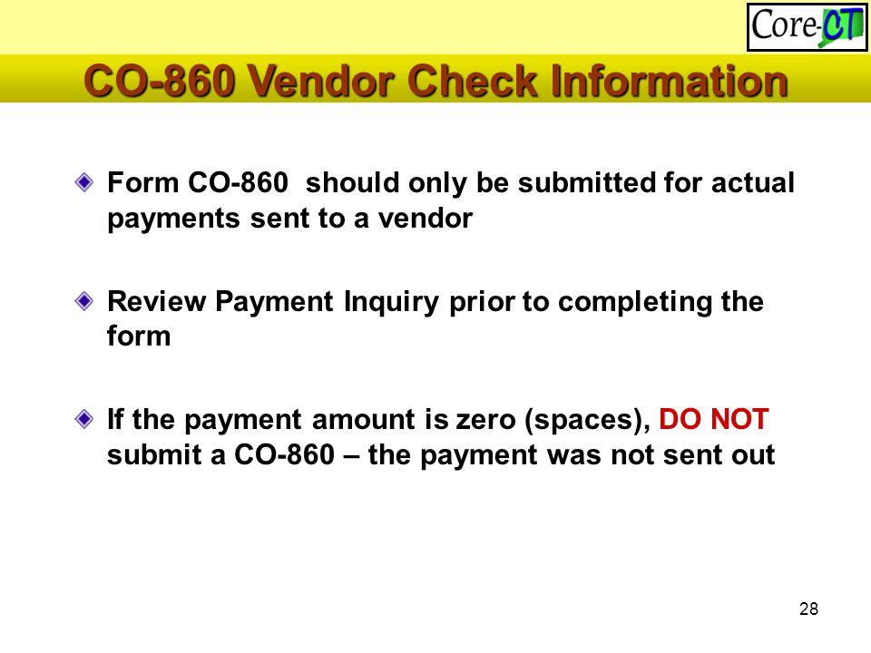 28 CO-860 Vendor Check Information Form CO-860 should only be submitted for actual payments sent to a vendor Review Payment Inquiry prior to completing the form If the payment amount is zero (spaces), DO NOT submit a CO-860 – the payment was not sent out