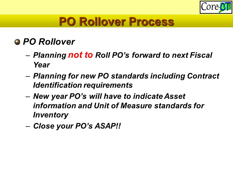 PO Rollover –Planning not to Roll PO's forward to next Fiscal Year –Planning for new PO standards including Contract Identification requirements –New year PO's will have to indicate Asset information and Unit of Measure standards for Inventory –Close your PO's ASAP!.