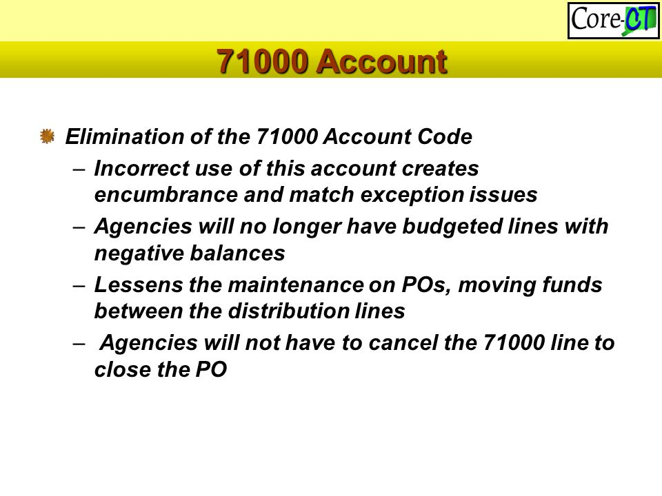 Elimination of the 71000 Account Code –Incorrect use of this account creates encumbrance and match exception issues –Agencies will no longer have budgeted lines with negative balances –Lessens the maintenance on POs, moving funds between the distribution lines – Agencies will not have to cancel the 71000 line to close the PO 71000 Account