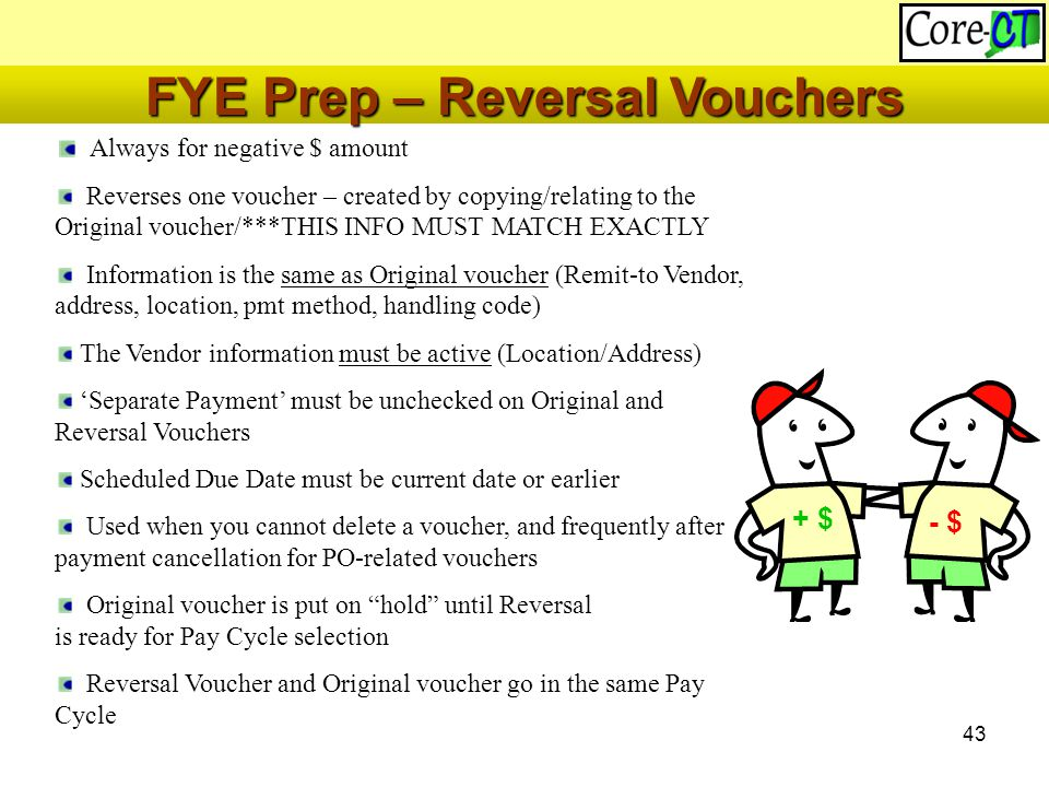 43 Always for negative $ amount Reverses one voucher – created by copying/relating to the Original voucher/***THIS INFO MUST MATCH EXACTLY Information is the same as Original voucher (Remit-to Vendor, address, location, pmt method, handling code) The Vendor information must be active (Location/Address) 'Separate Payment' must be unchecked on Original and Reversal Vouchers Scheduled Due Date must be current date or earlier Used when you cannot delete a voucher, and frequently after payment cancellation for PO-related vouchers Original voucher is put on hold until Reversal is ready for Pay Cycle selection Reversal Voucher and Original voucher go in the same Pay Cycle + $ - $ FYE Prep – Reversal Vouchers