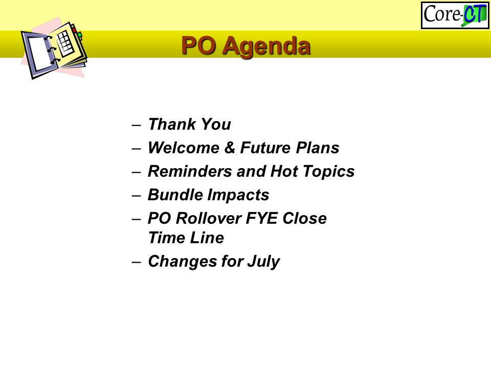–Thank You –Welcome & Future Plans –Reminders and Hot Topics –Bundle Impacts –PO Rollover FYE Close Time Line –Changes for July PO Agenda