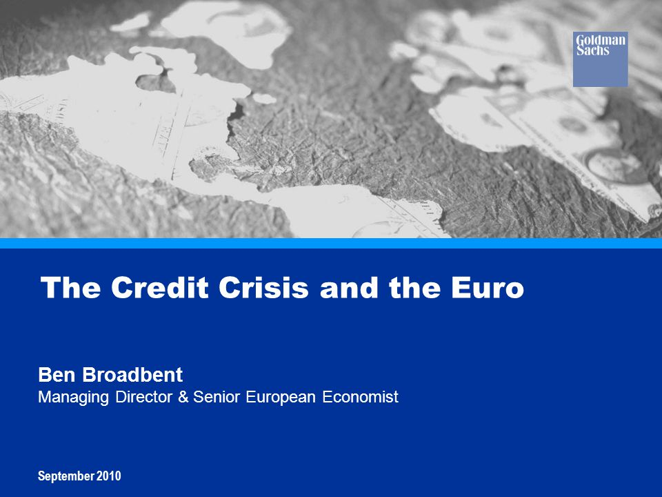 Goldman Sachs Global Economics, Commodities and Strategy Research 2010 2 The Credit Crisis and the Euro Ben Broadbent Managing Director & Senior Europ
