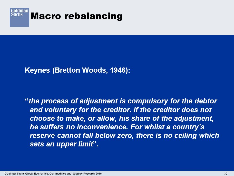 "Goldman Sachs Global Economics, Commodities and Strategy Research 2010 30 Macro rebalancing Keynes (Bretton Woods, 1946): ""the process of adjustment i"