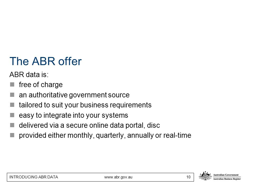 INTRODUCING ABR DATA www.abr.gov.au 10 The ABR offer ABR data is: free of charge an authoritative government source tailored to suit your business req