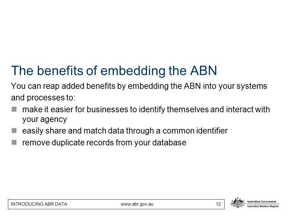 INTRODUCING ABR DATA www.abr.gov.au 12 The benefits of embedding the ABN You can reap added benefits by embedding the ABN into your systems and processes to: make it easier for businesses to identify themselves and interact with your agency easily share and match data through a common identifier remove duplicate records from your database
