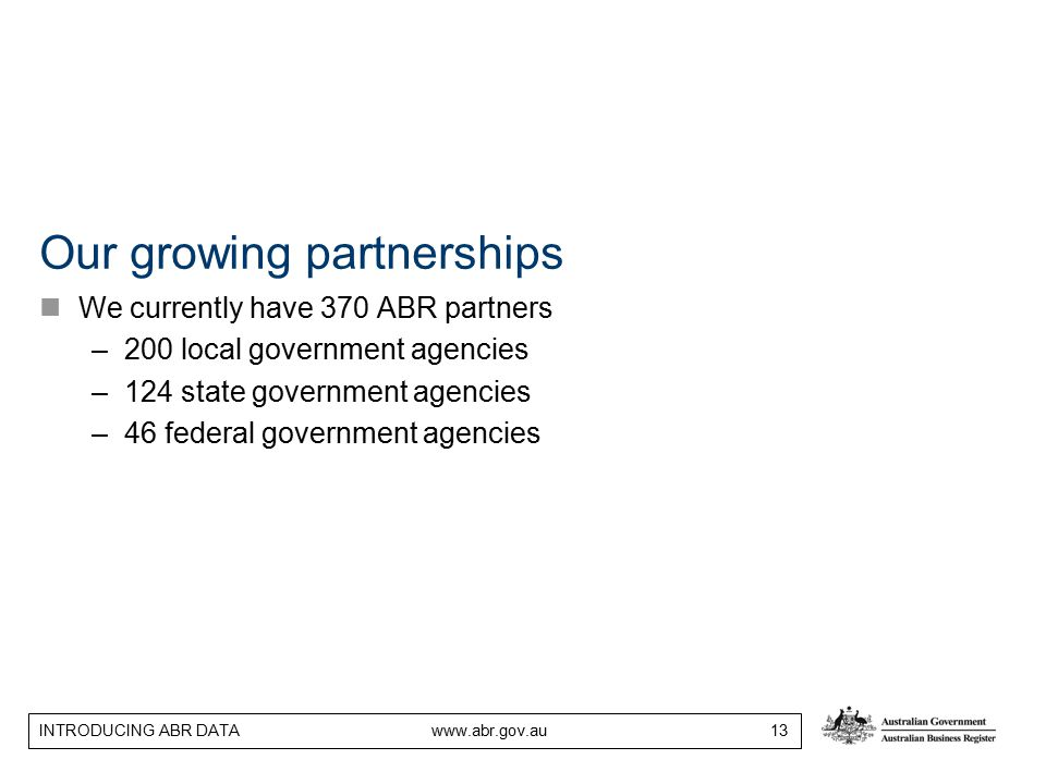INTRODUCING ABR DATA www.abr.gov.au 13 Our growing partnerships We currently have 370 ABR partners –200 local government agencies –124 state governmen