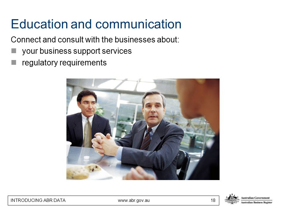 INTRODUCING ABR DATA www.abr.gov.au 18 Education and communication Connect and consult with the businesses about: your business support services regulatory requirements