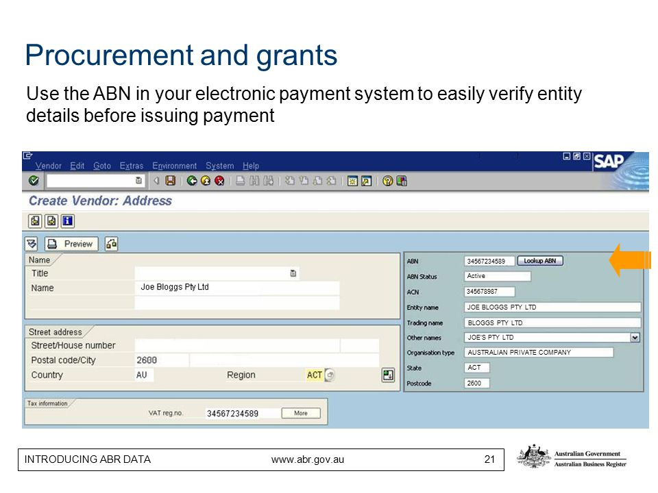 INTRODUCING ABR DATA www.abr.gov.au 21 34567234589 Active 345678987 JOE BLOGGS PTY LTD BLOGGS PTY LTD ACT 2600 JOE'S PTY LTD AUSTRALIAN PRIVATE COMPANY Procurement and grants Use the ABN in your electronic payment system to easily verify entity details before issuing payment
