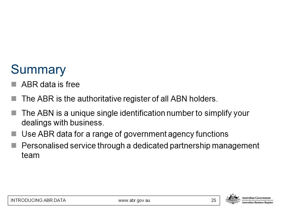 INTRODUCING ABR DATA www.abr.gov.au 25 Summary ABR data is free The ABR is the authoritative register of all ABN holders. The ABN is a unique single i