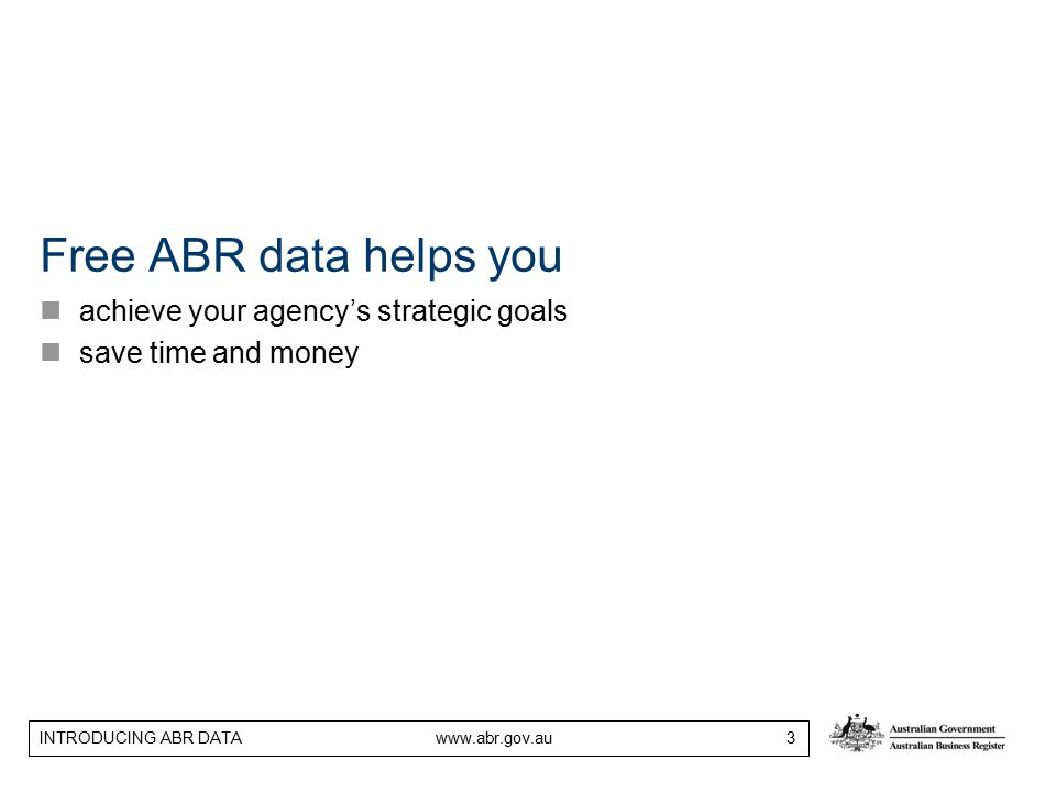 INTRODUCING ABR DATA www.abr.gov.au 3 Free ABR data helps you achieve your agency's strategic goals save time and money