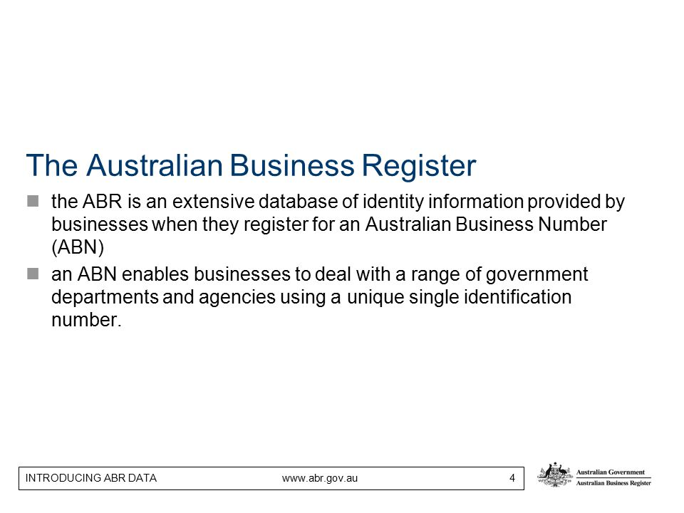 INTRODUCING ABR DATA www.abr.gov.au 4 The Australian Business Register the ABR is an extensive database of identity information provided by businesses when they register for an Australian Business Number (ABN) an ABN enables businesses to deal with a range of government departments and agencies using a unique single identification number.