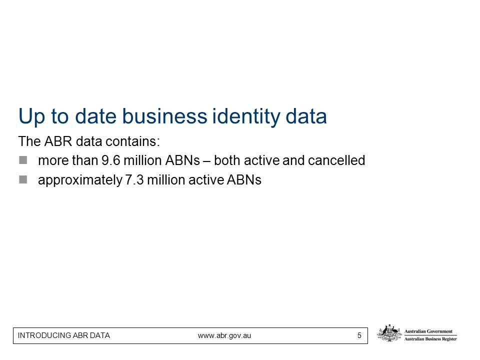 INTRODUCING ABR DATA www.abr.gov.au 5 Up to date business identity data The ABR data contains: more than 9.6 million ABNs – both active and cancelled