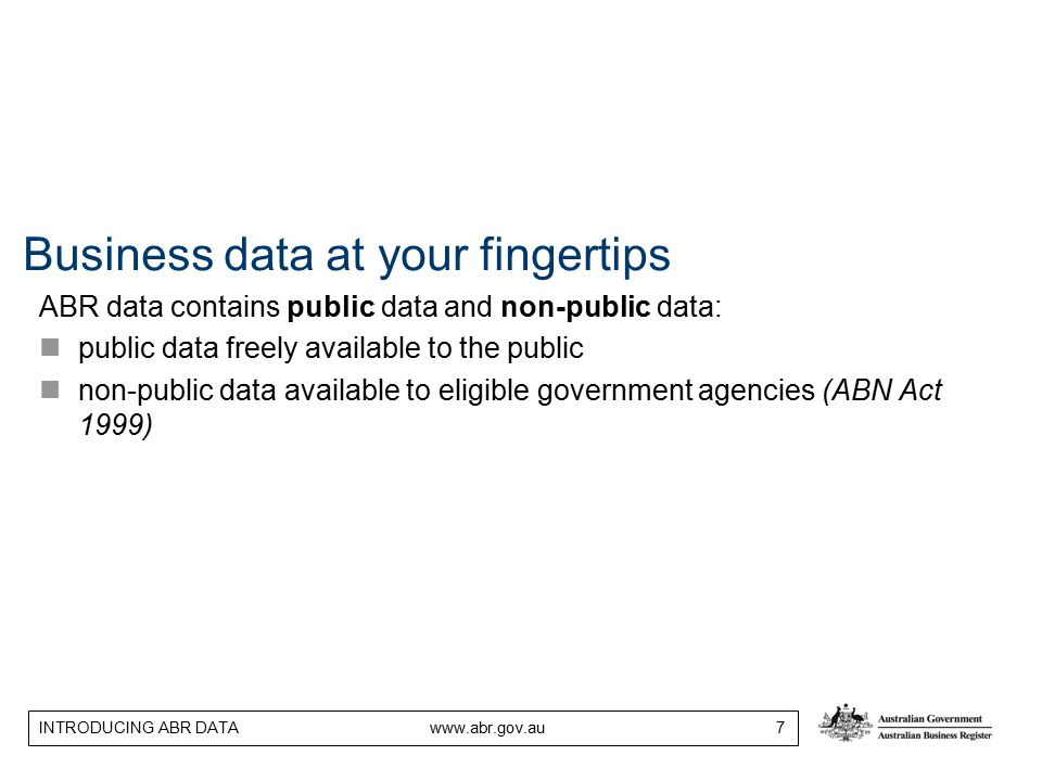 INTRODUCING ABR DATA www.abr.gov.au 7 Business data at your fingertips ABR data contains public data and non-public data: public data freely available to the public non-public data available to eligible government agencies (ABN Act 1999)