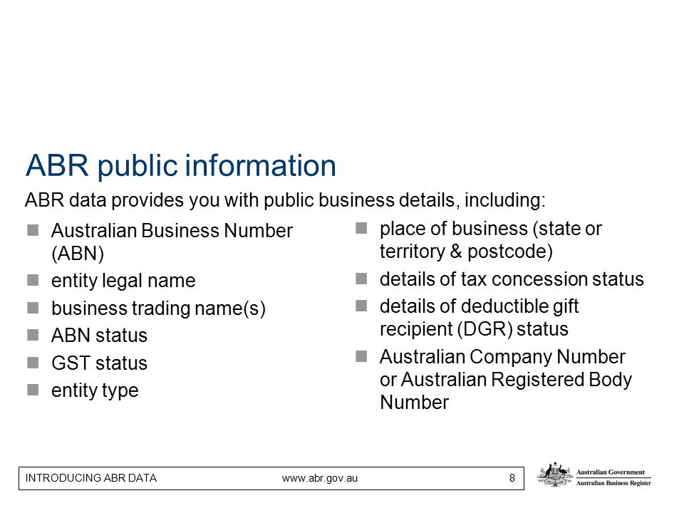 INTRODUCING ABR DATA www.abr.gov.au 8 ABR public information Australian Business Number (ABN) entity legal name business trading name(s) ABN status GST status entity type place of business (state or territory & postcode) details of tax concession status details of deductible gift recipient (DGR) status Australian Company Number or Australian Registered Body Number ABR data provides you with public business details, including: