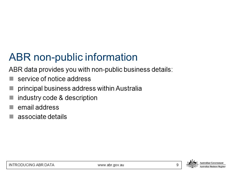 INTRODUCING ABR DATA www.abr.gov.au 9 ABR non-public information ABR data provides you with non-public business details: service of notice address principal business address within Australia industry code & description email address associate details