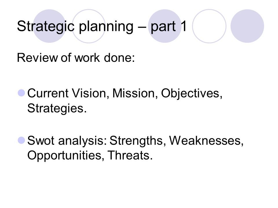 Strategic planning – part 1 Review of work done: Current Vision, Mission, Objectives, Strategies.
