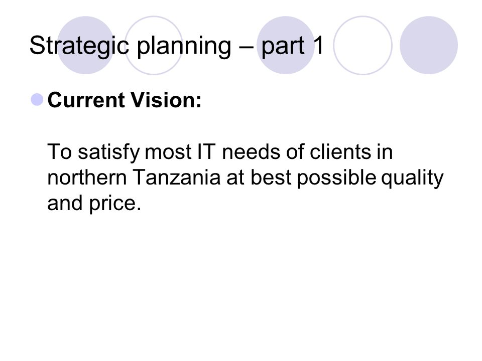 Strategic planning – part 1 Current Vision: To satisfy most IT needs of clients in northern Tanzania at best possible quality and price.