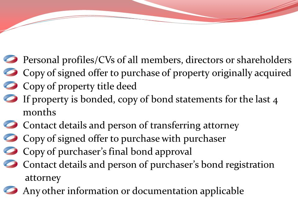 Personal profiles/CVs of all members, directors or shareholders Copy of signed offer to purchase of property originally acquired Copy of property titl