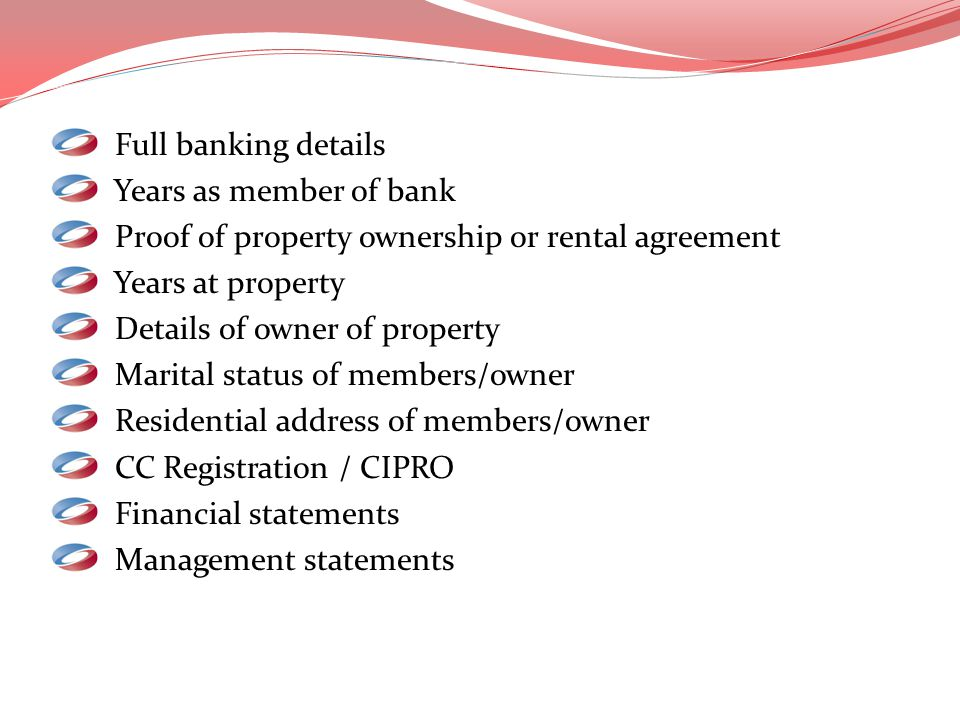 Full banking details Years as member of bank Proof of property ownership or rental agreement Years at property Details of owner of property Marital st