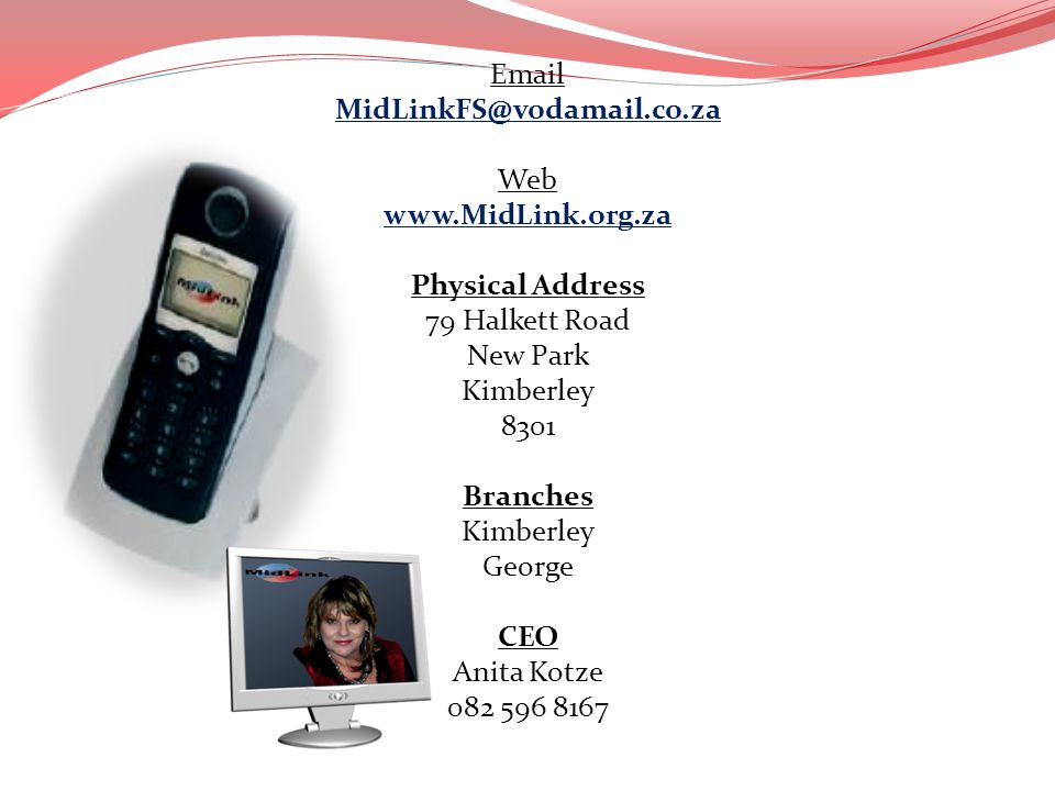 Email MidLinkFS@vodamail.co.za Web www.MidLink.org.za Physical Address 79 Halkett Road New Park Kimberley 8301 Branches Kimberley George CEO Anita Kot