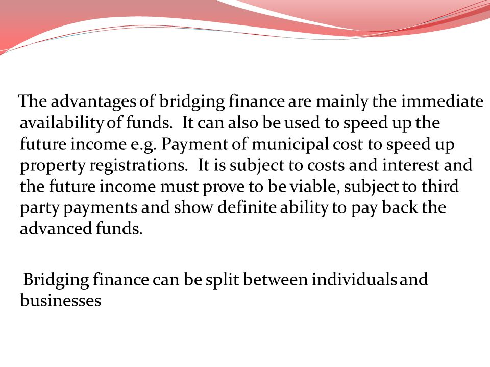 The advantages of bridging finance are mainly the immediate availability of funds. It can also be used to speed up the future income e.g. Payment of m