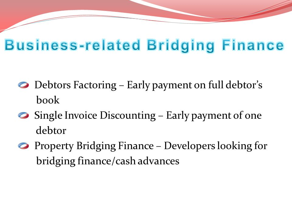 Debtors Factoring – Early payment on full debtor's book Single Invoice Discounting – Early payment of one debtor Property Bridging Finance – Developer