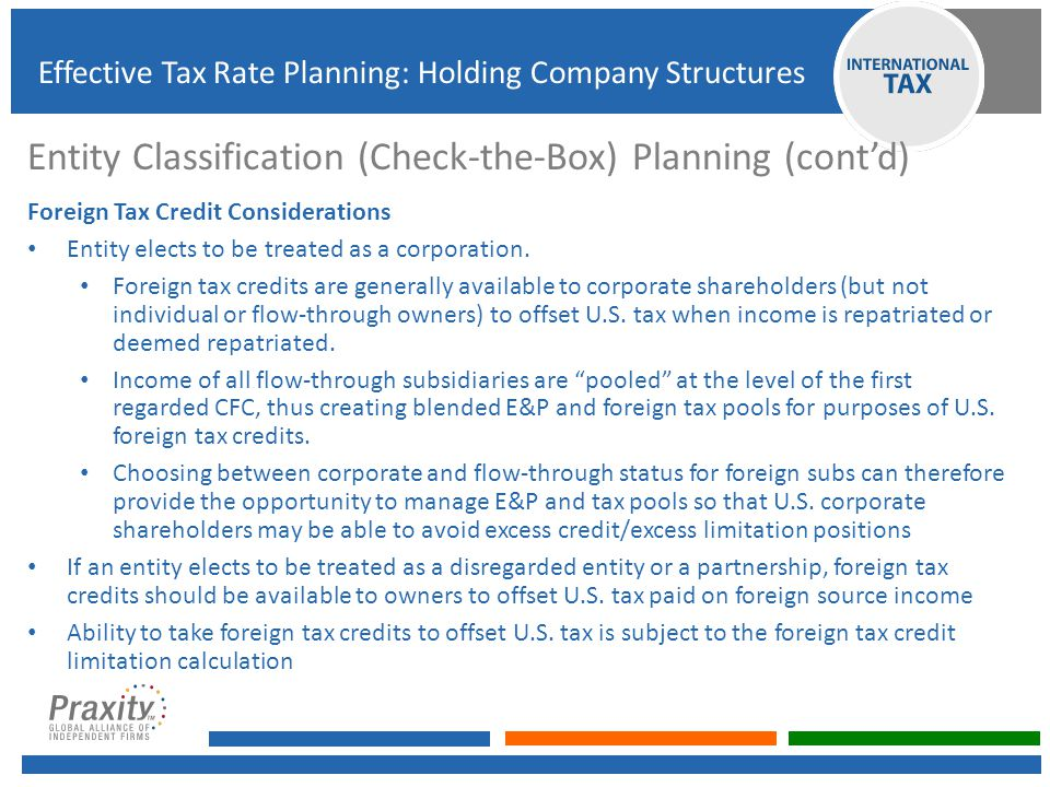 Entity Classification (Check-the-Box) Planning (cont'd) Foreign Tax Credit Considerations Entity elects to be treated as a corporation. Foreign tax cr
