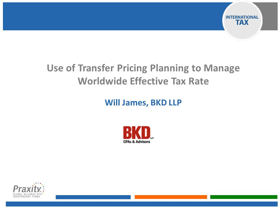 Use of Transfer Pricing Planning to Manage Worldwide Effective Tax Rate Will James, BKD LLP