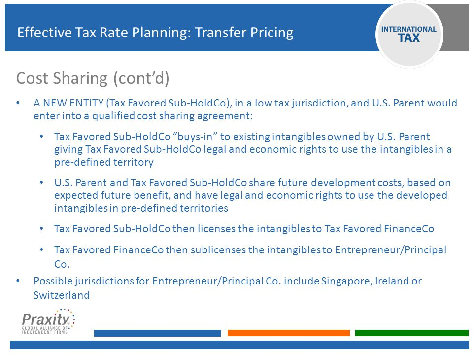 Cost Sharing (cont'd) A NEW ENTITY (Tax Favored Sub-HoldCo), in a low tax jurisdiction, and U.S. Parent would enter into a qualified cost sharing agre
