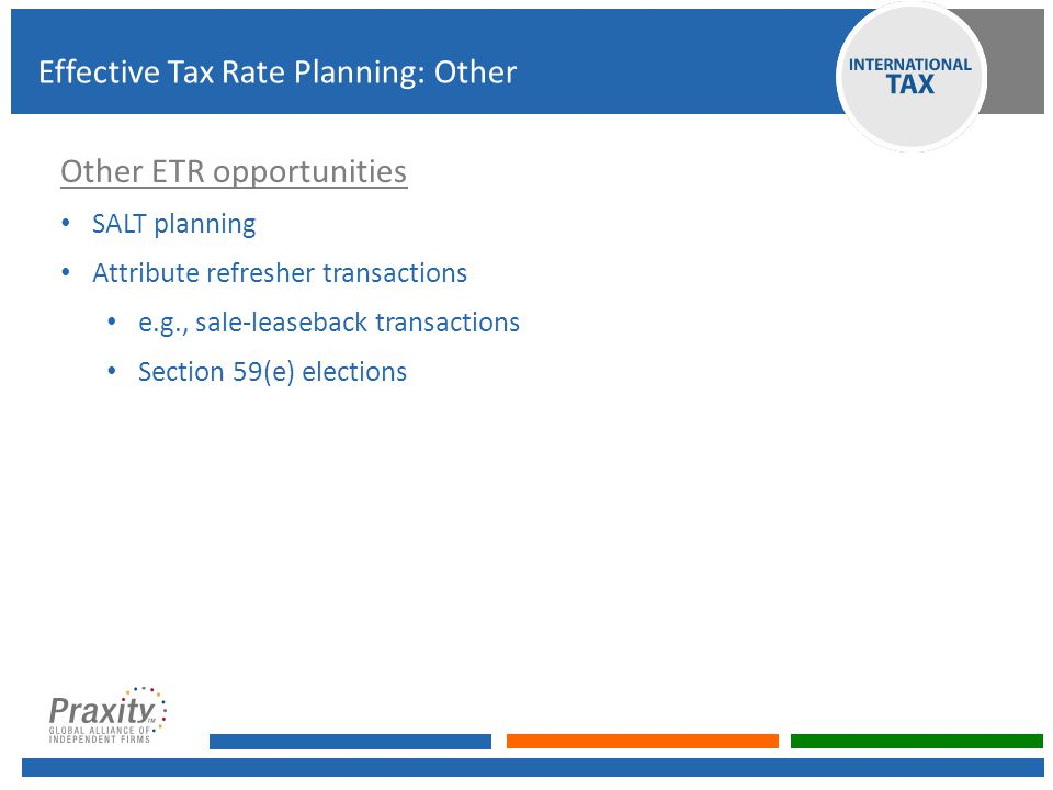 Other ETR opportunities SALT planning Attribute refresher transactions e.g., sale-leaseback transactions Section 59(e) elections Effective Tax Rate Pl