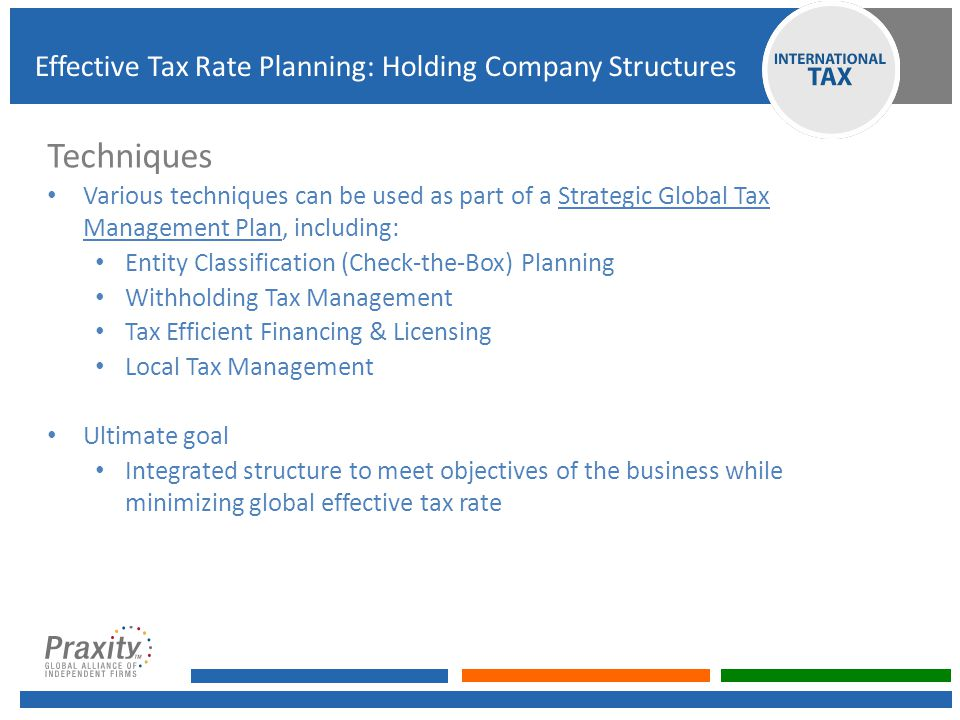 Techniques Various techniques can be used as part of a Strategic Global Tax Management Plan, including: Entity Classification (Check-the-Box) Planning