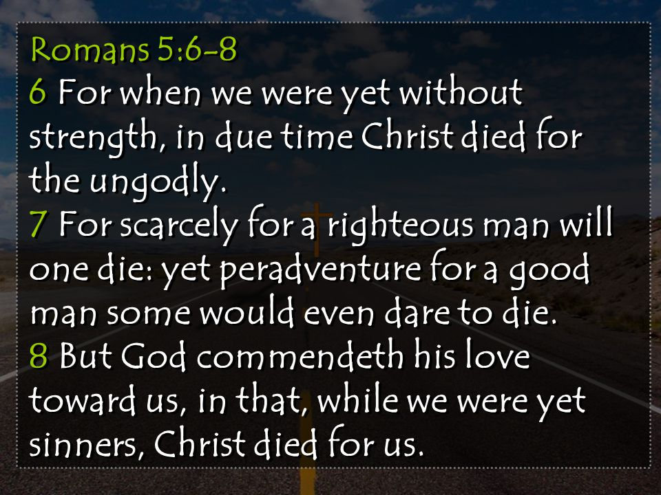 Romans 5:6-8 6 For when we were yet without strength, in due time Christ died for the ungodly.